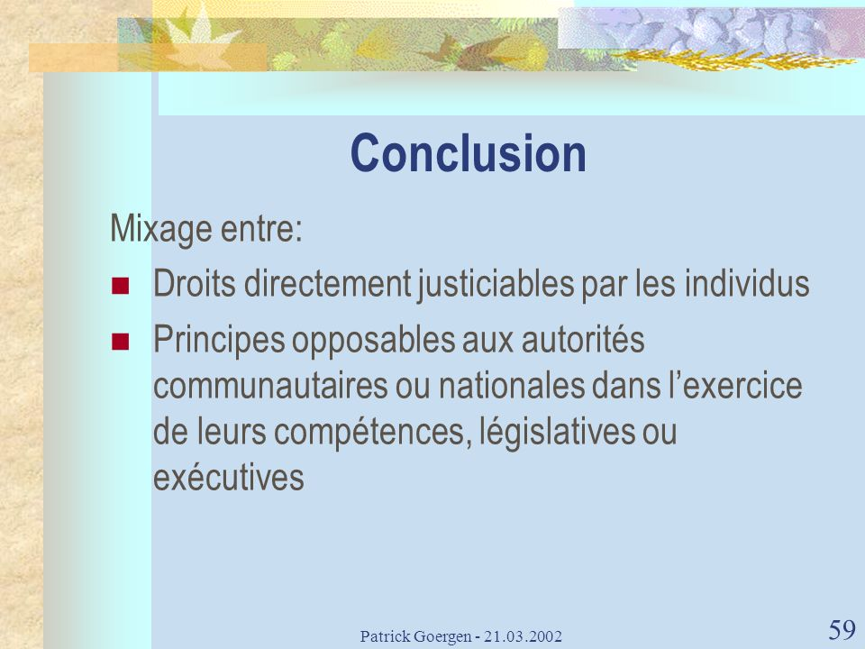 Patrick Goergen - 21.03.2002 59 Conclusion Mixage entre: Droits directement justiciables par les individus Principes opposables aux autorités communau