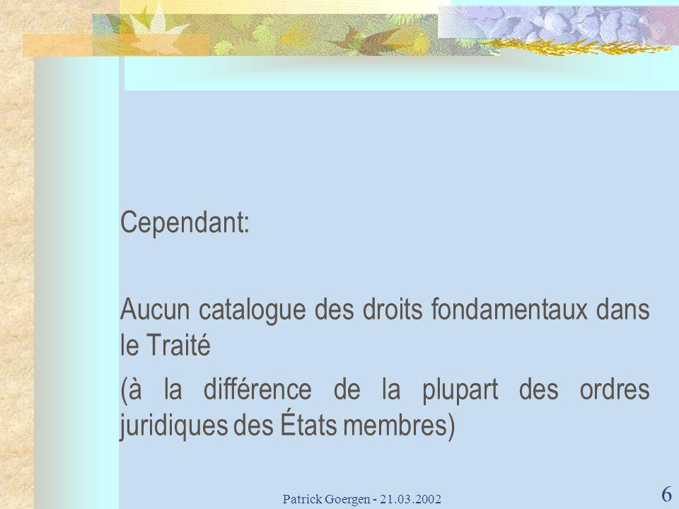 Patrick Goergen - 21.03.2002 6 Cependant: Aucun catalogue des droits fondamentaux dans le Traité (à la différence de la plupart des ordres juridiques
