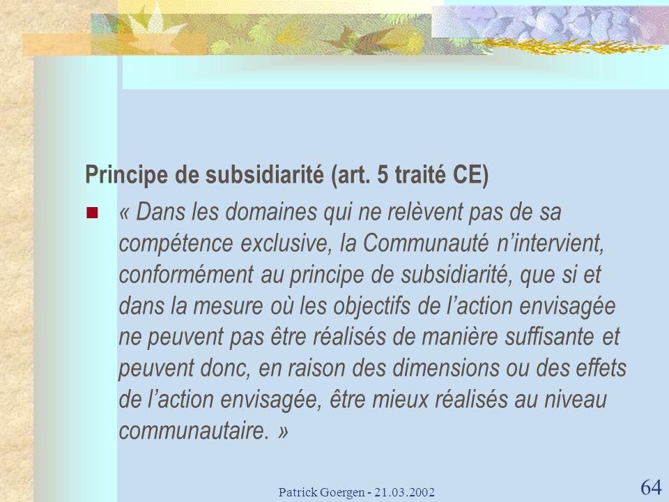 Patrick Goergen - 21.03.2002 64 Principe de subsidiarité (art. 5 traité CE) « Dans les domaines qui ne relèvent pas de sa compétence exclusive, la Com