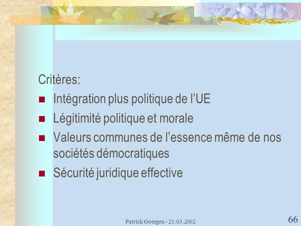 Patrick Goergen - 21.03.2002 66 Critères: Intégration plus politique de lUE Légitimité politique et morale Valeurs communes de lessence même de nos so