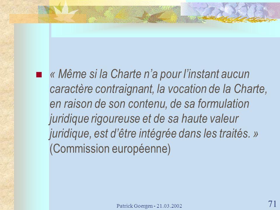 Patrick Goergen - 21.03.2002 71 « Même si la Charte na pour linstant aucun caractère contraignant, la vocation de la Charte, en raison de son contenu,
