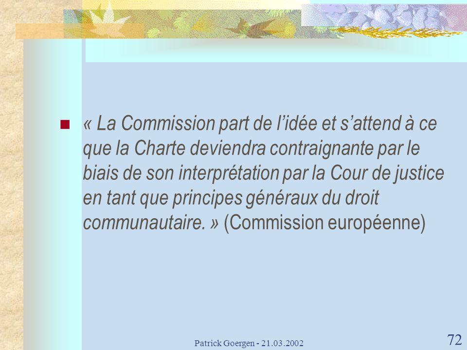 Patrick Goergen - 21.03.2002 72 « La Commission part de lidée et sattend à ce que la Charte deviendra contraignante par le biais de son interprétation