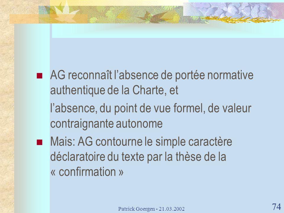 Patrick Goergen - 21.03.2002 74 AG reconnaît labsence de portée normative authentique de la Charte, et labsence, du point de vue formel, de valeur con