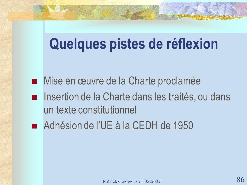 Patrick Goergen - 21.03.2002 86 Quelques pistes de réflexion Mise en œuvre de la Charte proclamée Insertion de la Charte dans les traités, ou dans un