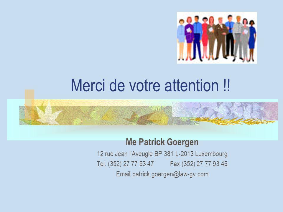 Merci de votre attention !! Me Patrick Goergen 12 rue Jean lAveugle BP 381 L-2013 Luxembourg Tel. (352) 27 77 93 47 Fax (352) 27 77 93 46 Email patric