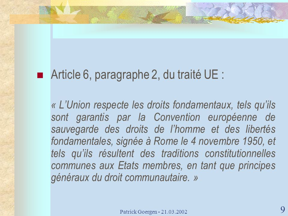 Patrick Goergen - 21.03.2002 9 Article 6, paragraphe 2, du traité UE : « LUnion respecte les droits fondamentaux, tels quils sont garantis par la Conv