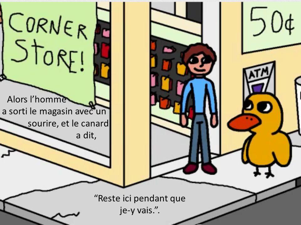 Alors lhomme a sorti le magasin avec un sourire, et le canard a dit, Reste ici pendant que je-y vais..