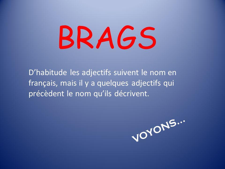 BRAGS Dhabitude les adjectifs suivent le nom en français, mais il y a quelques adjectifs qui précèdent le nom quils décrivent. VOYONS…