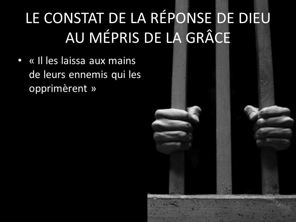 « Il les laissa aux mains de leurs ennemis qui les opprimèrent » LE CONSTAT DE LA RÉPONSE DE DIEU AU MÉPRIS DE LA GRÂCE
