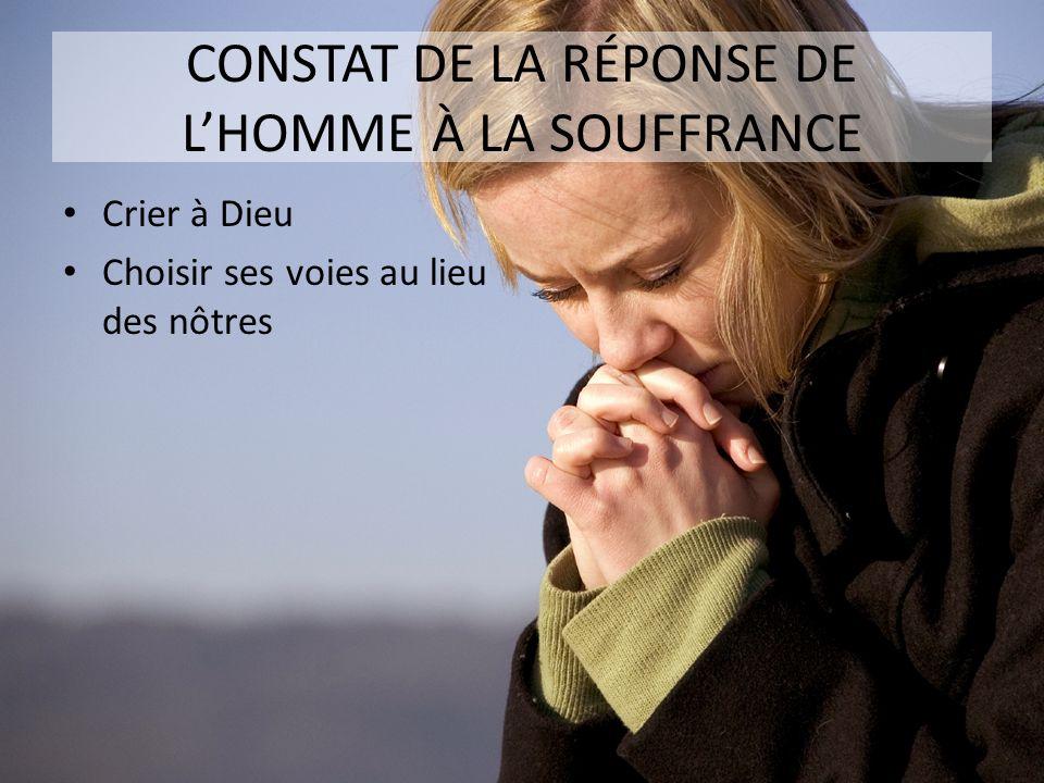 CONSTAT DE LA RÉPONSE DE LHOMME À LA SOUFFRANCE Crier à Dieu Choisir ses voies au lieu des nôtres