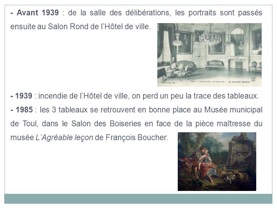 - Avant 1939 : de la salle des délibérations, les portraits sont passés ensuite au Salon Rond de lHôtel de ville. - 1939 : incendie de lHôtel de ville