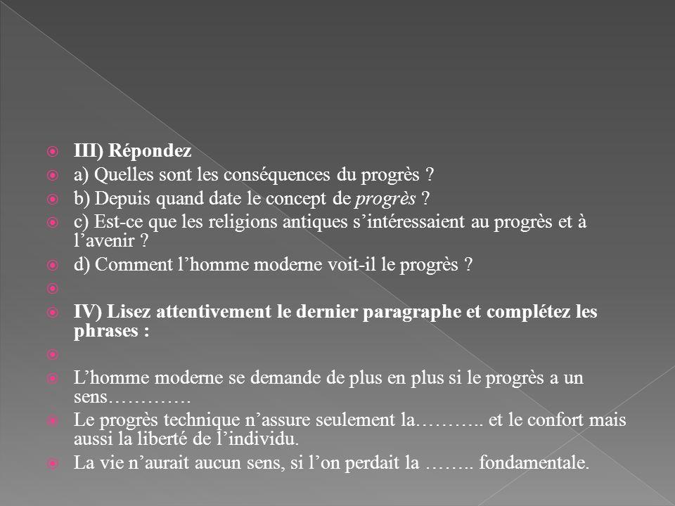 III) Répondez a) Quelles sont les conséquences du progrès ? b) Depuis quand date le concept de progrès ? c) Est-ce que les religions antiques sintéres