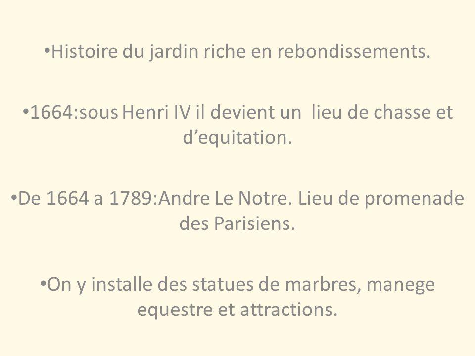Histoire du jardin riche en rebondissements. 1664:sous Henri IV il devient un lieu de chasse et dequitation. De 1664 a 1789:Andre Le Notre. Lieu de pr
