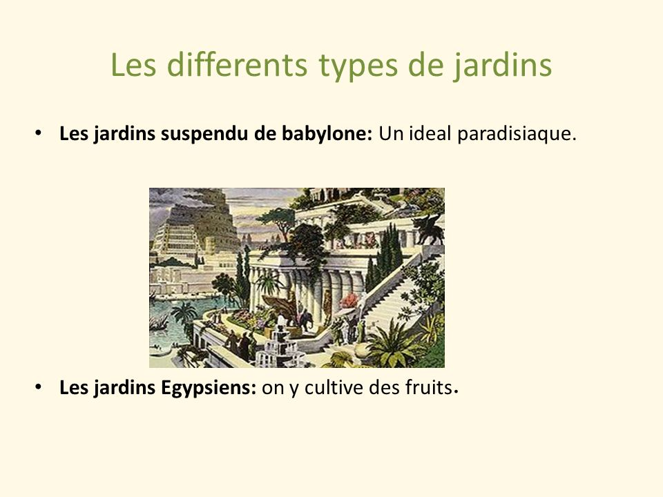 Les differents types de jardins Les jardins suspendu de babylone: Un ideal paradisiaque. Les jardins Egypsiens: on y cultive des fruits.