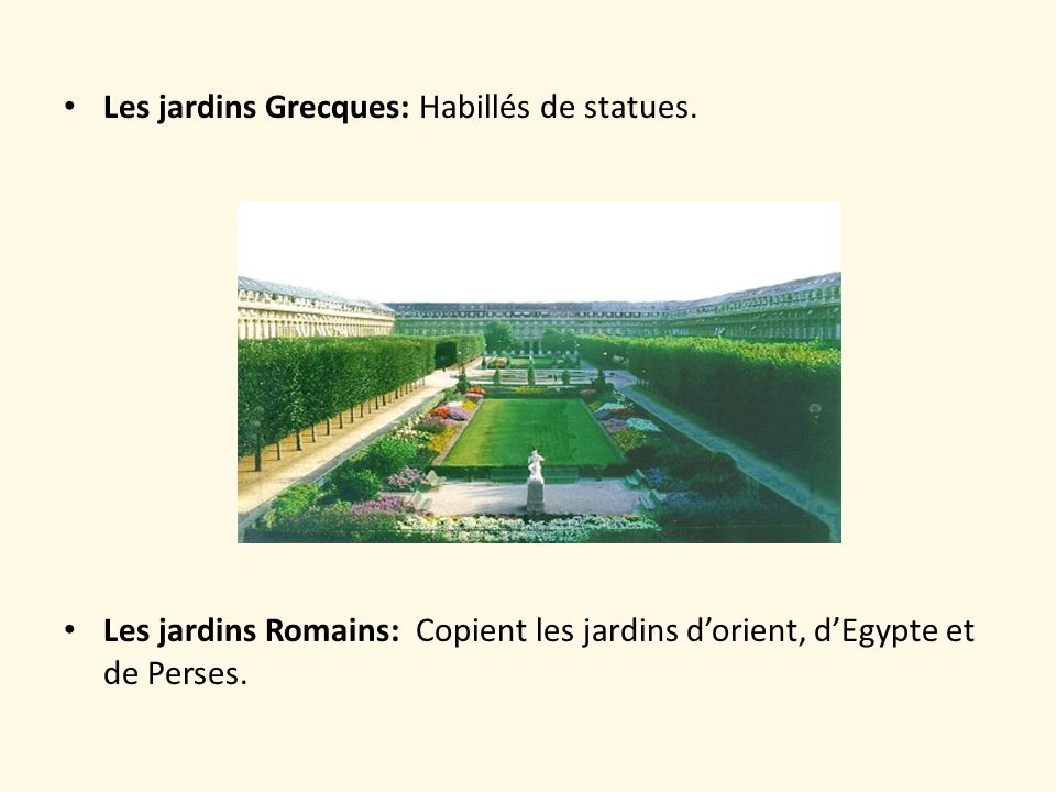 Les jardins Grecques: Habillés de statues. Les jardins Romains: Copient les jardins dorient, dEgypte et de Perses.