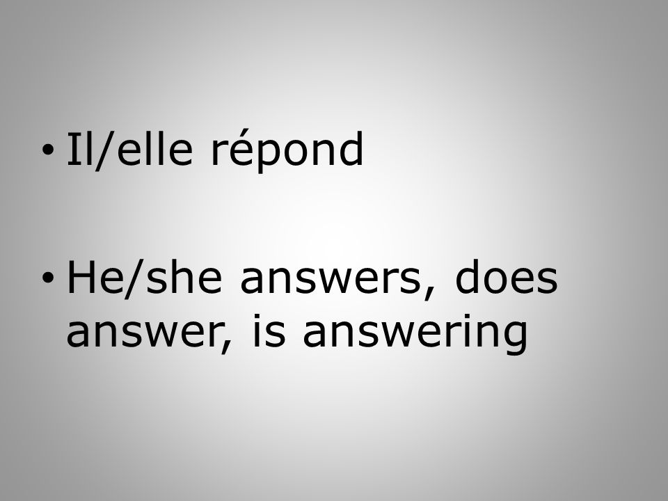 Il/elle répond He/she answers, does answer, is answering
