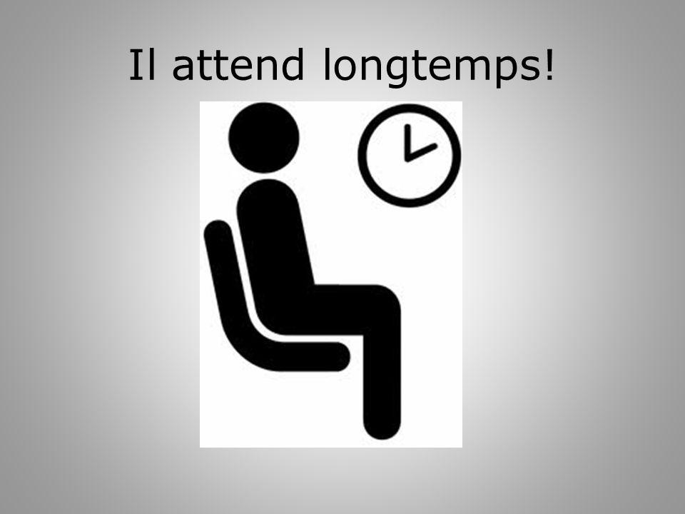 Il attend longtemps!