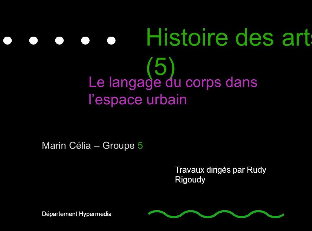 Histoire des arts (5) Le langage du corps dans lespace urbain Travaux dirigés par Rudy Rigoudy Marin Célia – Groupe 5 Département Hypermedia