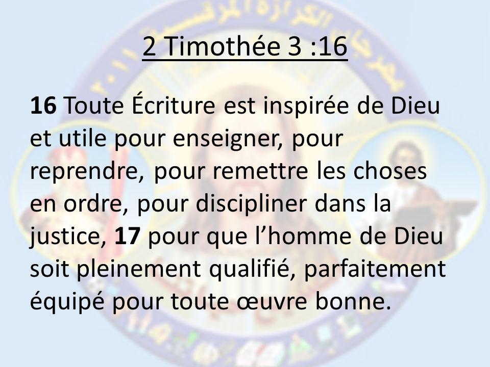 2 Timothée 3 :16 16 Toute Écriture est inspirée de Dieu et utile pour enseigner, pour reprendre, pour remettre les choses en ordre, pour discipliner dans la justice, 17 pour que lhomme de Dieu soit pleinement qualifié, parfaitement équipé pour toute œuvre bonne.
