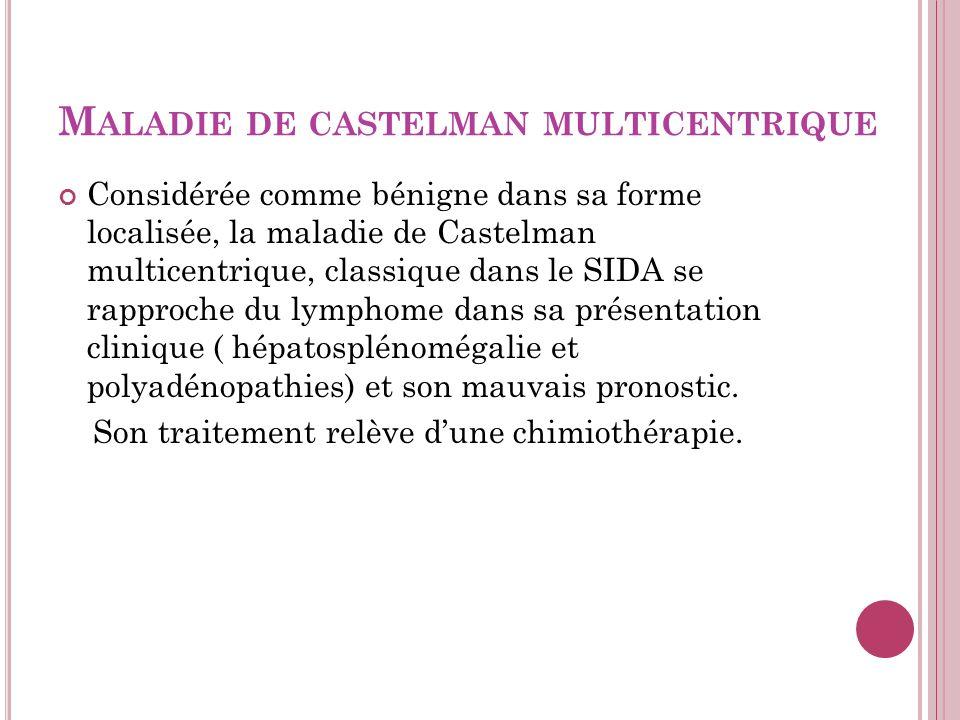 M ALADIE DE CASTELMAN MULTICENTRIQUE Considérée comme bénigne dans sa forme localisée, la maladie de Castelman multicentrique, classique dans le SIDA se rapproche du lymphome dans sa présentation clinique ( hépatosplénomégalie et polyadénopathies) et son mauvais pronostic.