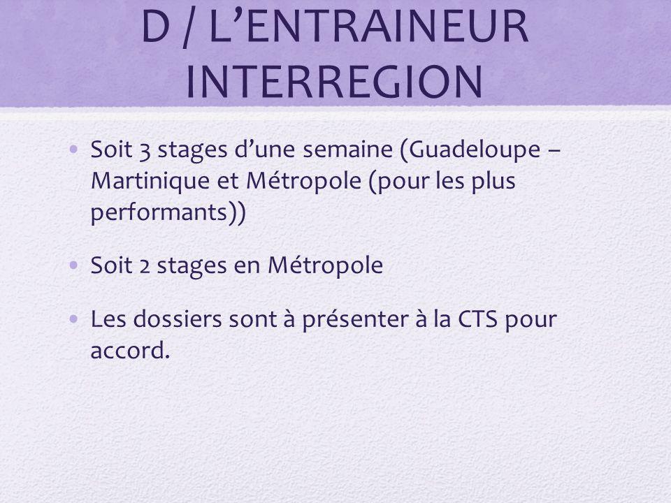 D / LENTRAINEUR INTERREGION Soit 3 stages dune semaine (Guadeloupe – Martinique et Métropole (pour les plus performants)) Soit 2 stages en Métropole Les dossiers sont à présenter à la CTS pour accord.