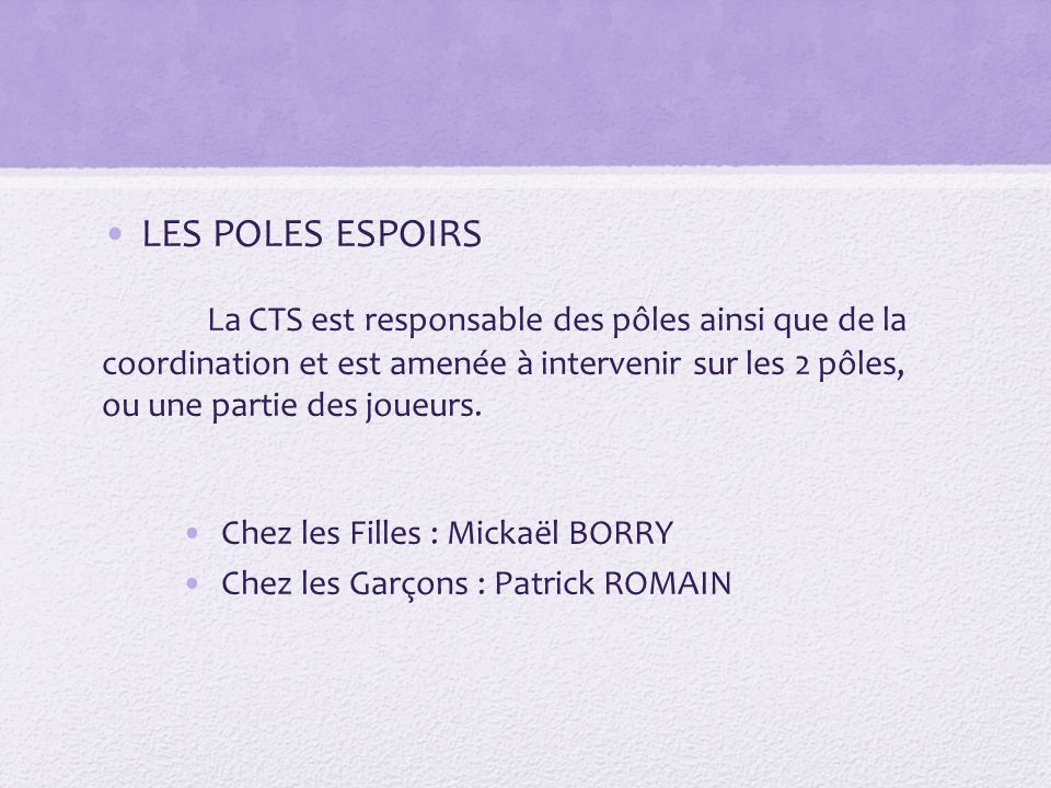LES POLES ESPOIRS La CTS est responsable des pôles ainsi que de la coordination et est amenée à intervenir sur les 2 pôles, ou une partie des joueurs.