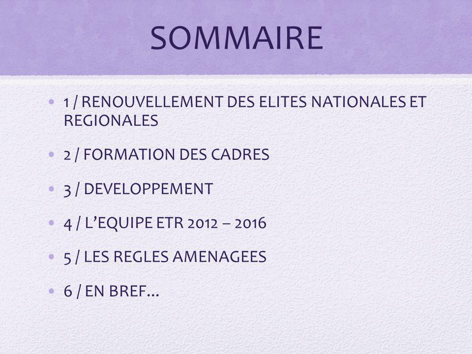 SOMMAIRE 1 / RENOUVELLEMENT DES ELITES NATIONALES ET REGIONALES 2 / FORMATION DES CADRES 3 / DEVELOPPEMENT 4 / LEQUIPE ETR 2012 – 2016 5 / LES REGLES AMENAGEES 6 / EN BREF...