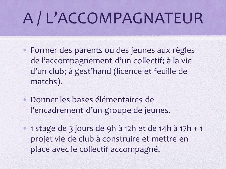 A / LACCOMPAGNATEUR Former des parents ou des jeunes aux règles de laccompagnement dun collectif; à la vie dun club; à gesthand (licence et feuille de matchs).