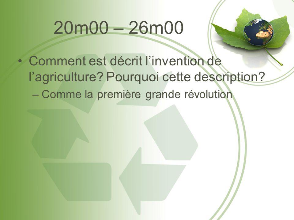 20m00 – 26m00 Comment est décrit linvention de lagriculture? Pourquoi cette description? –Comme la première grande révolution