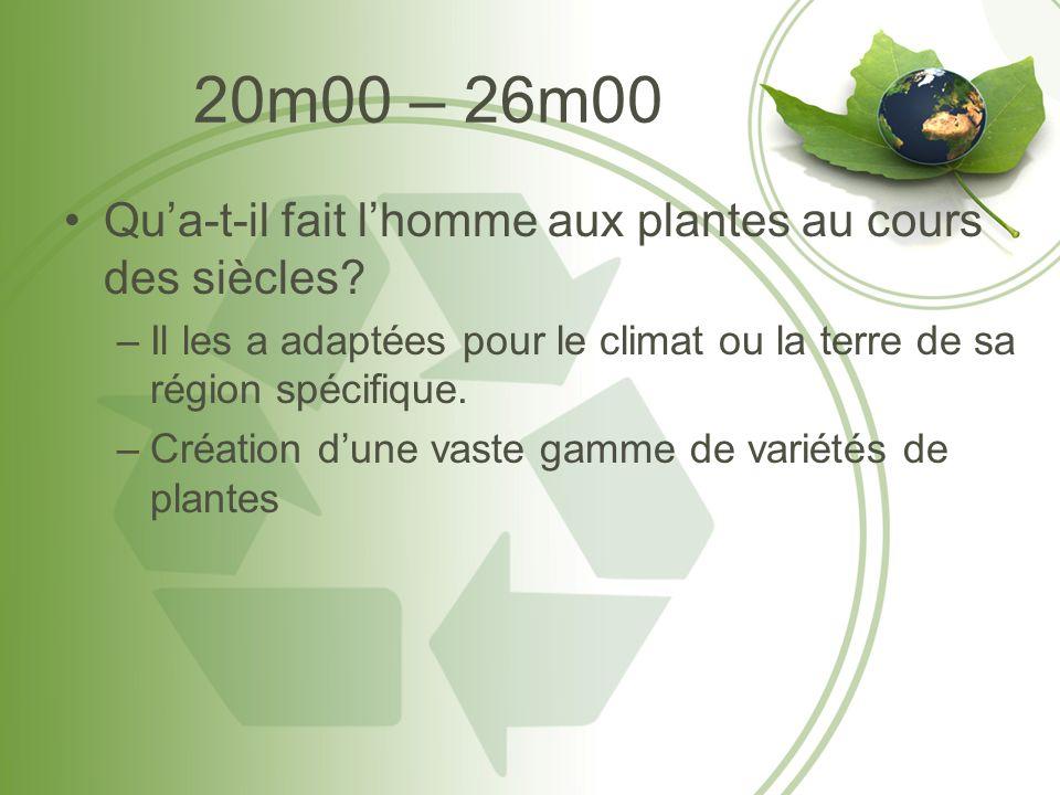 20m00 – 26m00 Qua-t-il fait lhomme aux plantes au cours des siècles? –Il les a adaptées pour le climat ou la terre de sa région spécifique. –Création