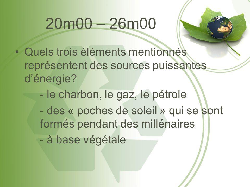 20m00 – 26m00 Quels trois éléments mentionnés représentent des sources puissantes dénergie? - le charbon, le gaz, le pétrole - des « poches de soleil