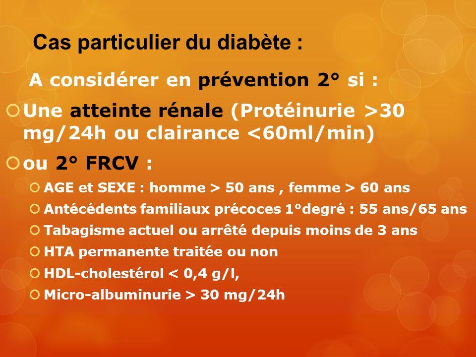 Cas particulier du diabète : A considérer en prévention 2° si : Une atteinte rénale (Protéinurie >30 mg/24h ou clairance <60ml/min) ou 2° FRCV : AGE e