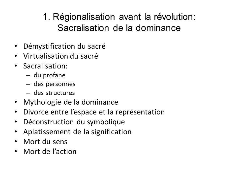 1. Régionalisation avant la révolution: Sacralisation de la dominance Démystification du sacré Virtualisation du sacré Sacralisation: – du profane – d