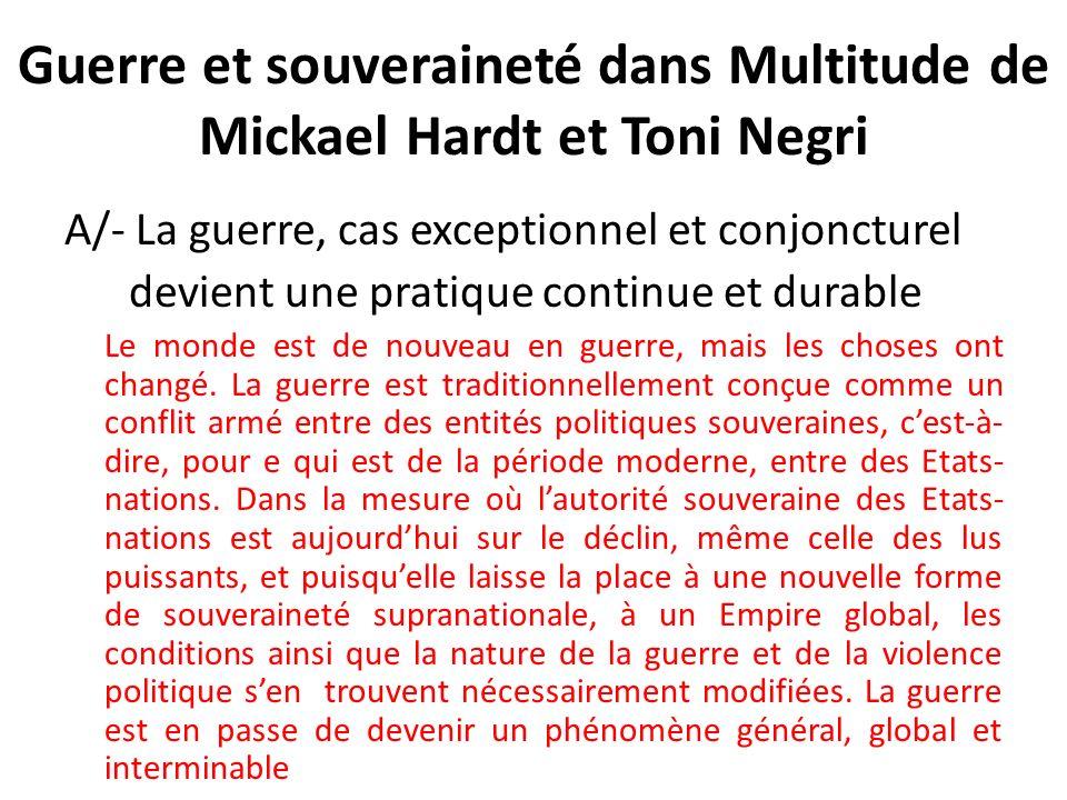 Guerre et souveraineté dans Multitude de Mickael Hardt et Toni Negri A/- La guerre, cas exceptionnel et conjoncturel devient une pratique continue et durable Le monde est de nouveau en guerre, mais les choses ont changé.