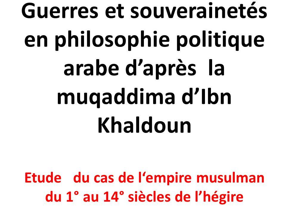 Guerres et souverainetés en philosophie politique arabe daprès la muqaddima dIbn Khaldoun Etude du cas de lempire musulman du 1° au 14° siècles de lhégire