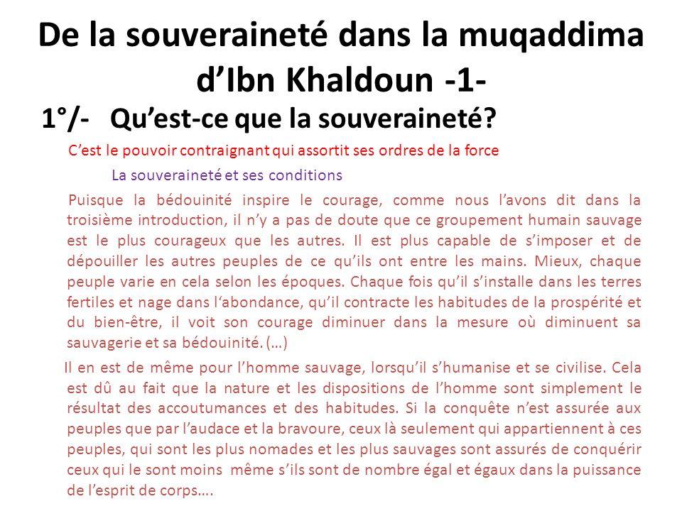 De la souveraineté dans la muqaddima dIbn Khaldoun -1- 1°/- Quest-ce que la souveraineté? Cest le pouvoir contraignant qui assortit ses ordres de la f
