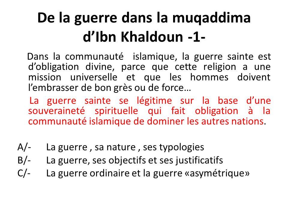De la guerre dans la muqaddima dIbn Khaldoun -1- Dans la communauté islamique, la guerre sainte est dobligation divine, parce que cette religion a une