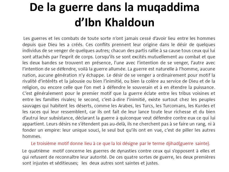De la guerre dans la muqaddima dIbn Khaldoun -2- *La guerre agnatique et la guerre de religion - La religion confère à la guerre un apport plus fort que lesprit de corps, cest la sainteté de la cause et le mépris de la mort.