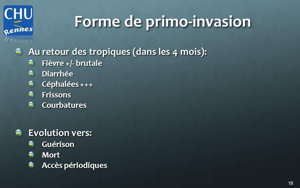 18 Forme de primo-invasion Au retour des tropiques (dans les 4 mois): Fièvre +/- brutale Diarrhée Céphalées +++ FrissonsCourbatures Evolution vers: Gu