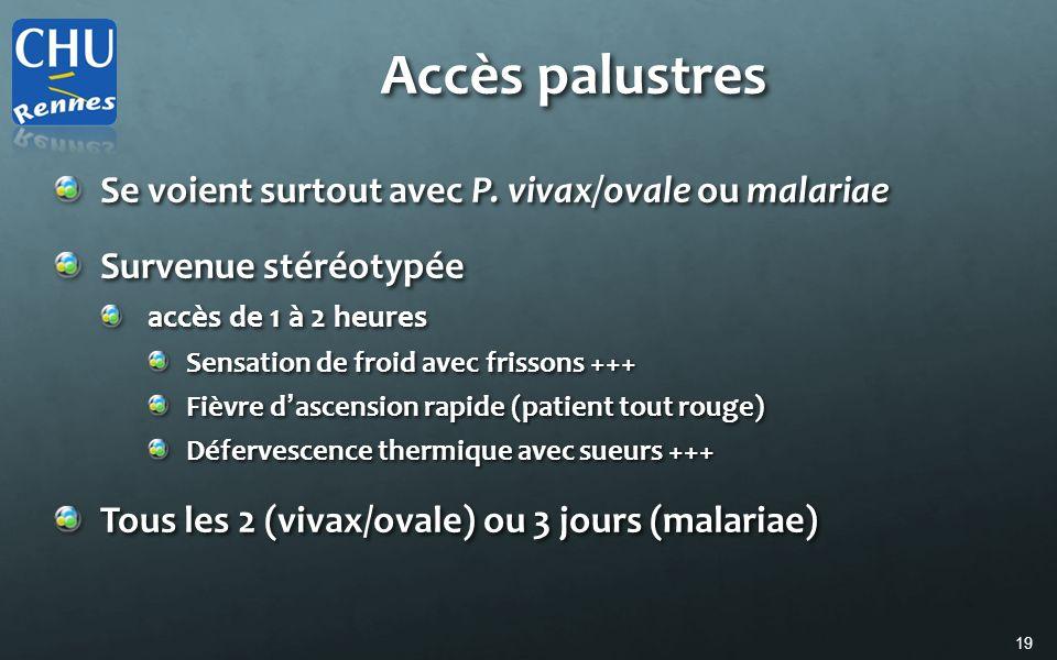 19 Accès palustres Se voient surtout avec P. vivax/ovale ou malariae Survenue stéréotypée accès de 1 à 2 heures Sensation de froid avec frissons +++ F