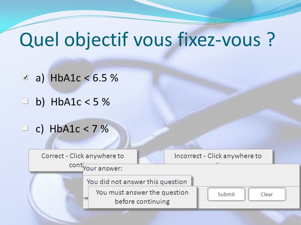 Quel objectif vous fixez-vous ? a)HbA1c < 6.5 % b)HbA1c < 5 % c)HbA1c < 7 % Correct - Click anywhere to continue Incorrect - Click anywhere to continu