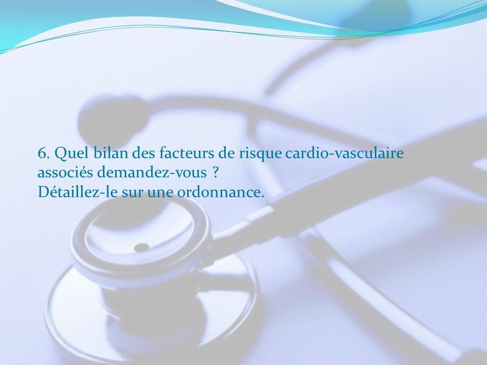 6. Quel bilan des facteurs de risque cardio-vasculaire associés demandez-vous ? Détaillez-le sur une ordonnance.