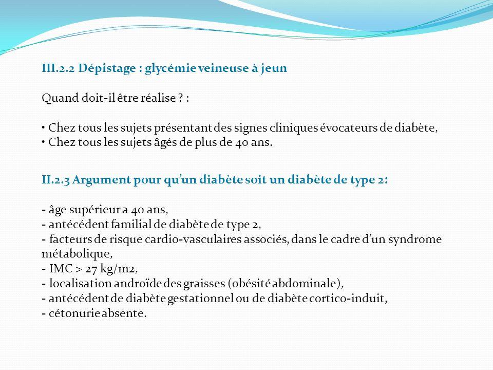 III.2.2 Dépistage : glycémie veineuse à jeun Quand doit-il être réalise ? : Chez tous les sujets présentant des signes cliniques évocateurs de diabète