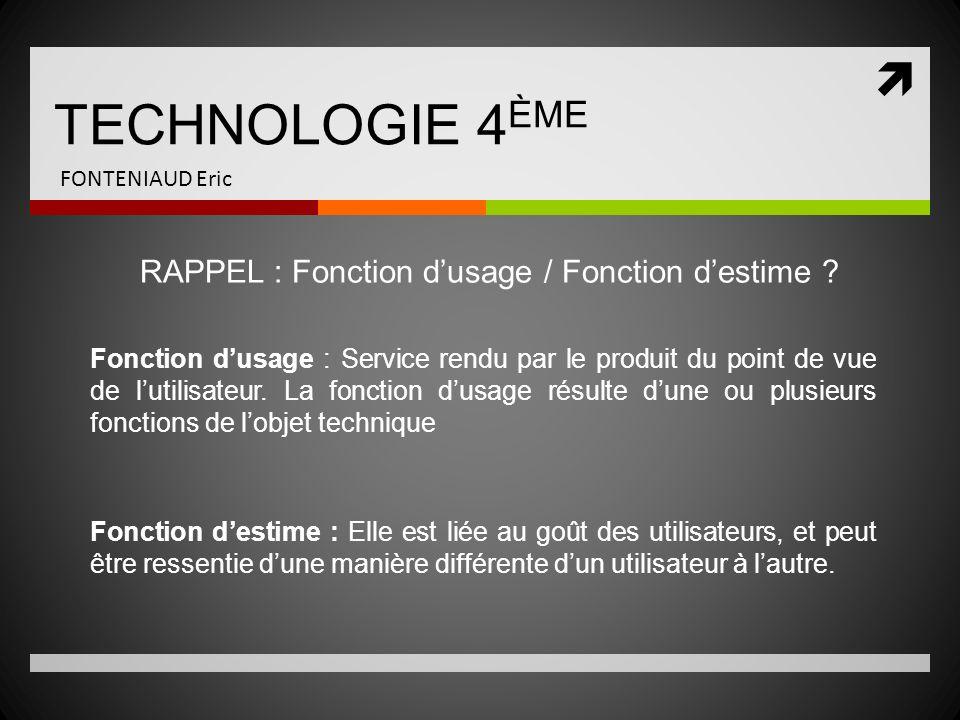 TECHNOLOGIE 4 ÈME FONTENIAUD Eric RAPPEL : Fonction dusage / Fonction destime ? Fonction dusage : Service rendu par le produit du point de vue de luti