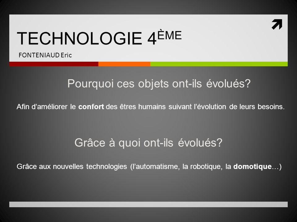 TECHNOLOGIE 4 ÈME FONTENIAUD Eric Pourquoi ces objets ont-ils évolués? Afin daméliorer le confort des êtres humains suivant lévolution de leurs besoin