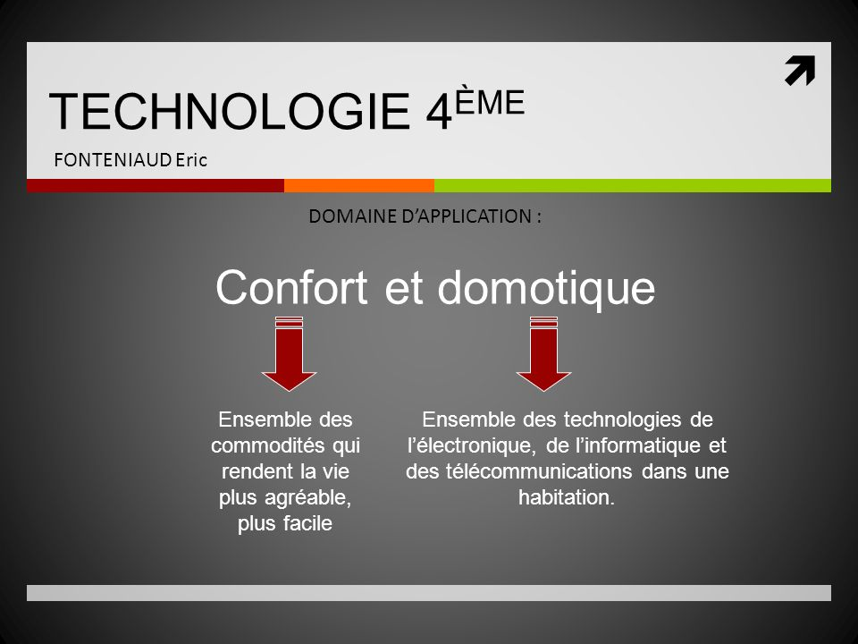 TECHNOLOGIE 4 ÈME FONTENIAUD Eric DOMAINE DAPPLICATION : Confort et domotique Ensemble des commodités qui rendent la vie plus agréable, plus facile En