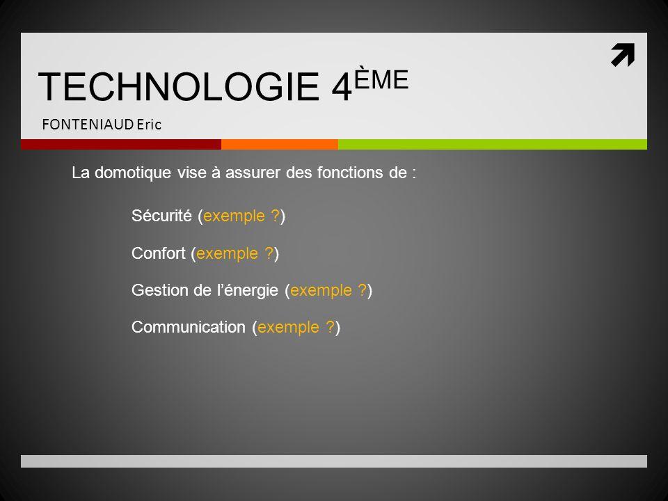 TECHNOLOGIE 4 ÈME FONTENIAUD Eric La domotique vise à assurer des fonctions de : Sécurité (exemple ?) Confort (exemple ?) Gestion de lénergie (exemple