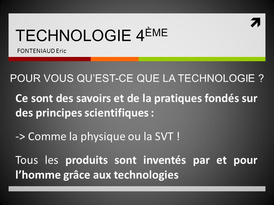 TECHNOLOGIE 4 ÈME FONTENIAUD Eric Ce sont des savoirs et de la pratiques fondés sur des principes scientifiques : -> Comme la physique ou la SVT ! Tou