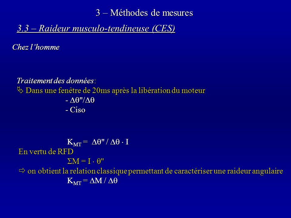 3 – Méthodes de mesures 3.3 – Raideur musculo-tendineuse (CES) Chez lhomme Traitement des données: Dans une fenêtre de 20ms après la libération du moteur Dans une fenêtre de 20ms après la libération du moteur - / - / - Ciso K MT = / I En vertu de RFD M = I M = I on obtient la relation classique permettant de caractériser une raideur angulaire on obtient la relation classique permettant de caractériser une raideur angulaire K MT = M / K MT = M /