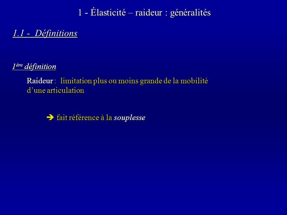 1 - Élasticité – raideur : généralités fait référence à la souplesse fait référence à la souplesse Raideur : limitation plus ou moins grande de la mobilité dune articulation 1 ère définition 1.1 - Définitions